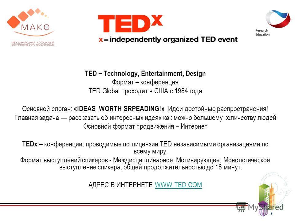 TED – Technology, Entertainment, Design Формат – конференция TED Global проходит в США с 1984 года Основной слоган: «IDEAS WORTH SRPEADING!» Идеи достойные распространения! Главная задача рассказать об интересных идеях как можно большему количеству л