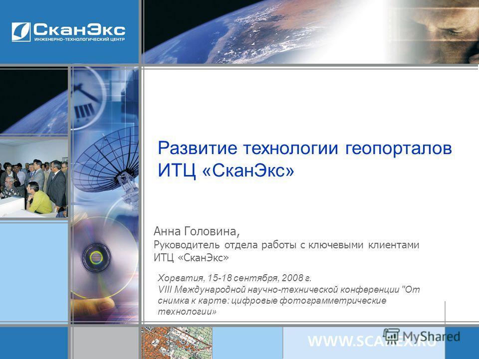 Развитие технологии геопорталов ИТЦ «СканЭкс» Анна Головина, Руководитель отдела работы с ключевыми клиентами ИТЦ «СканЭкс» Хорватия, 15-18 сентября, 2008 г. VIII Международной научно-технической конференции