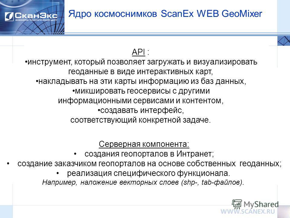 Ядро космоснимков ScanEx WEB GeoMixer API : инструмент, который позволяет загружать и визуализировать геоданные в виде интерактивных карт, накладывать на эти карты информацию из баз данных, микшировать геосервисы с другими информационными сервисами и
