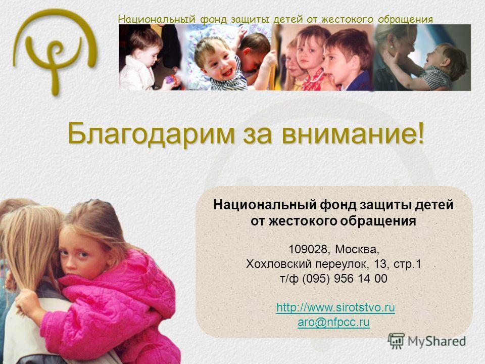 Национальный фонд защиты детей от жестокого обращения Благодарим за внимание! Национальный фонд защиты детей от жестокого обращения 109028, Москва, Хохловский переулок, 13, стр.1 т/ф (095) 956 14 00 http://www.sirotstvo.ruhttp://www.sirotstvo.ru aro@