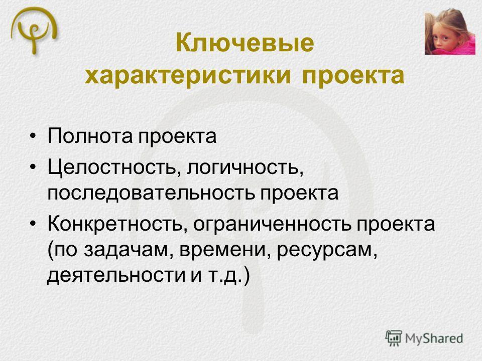 Ключевые характеристики проекта Полнота проекта Целостность, логичность, последовательность проекта Конкретность, ограниченность проекта (по задачам, времени, ресурсам, деятельности и т.д.)