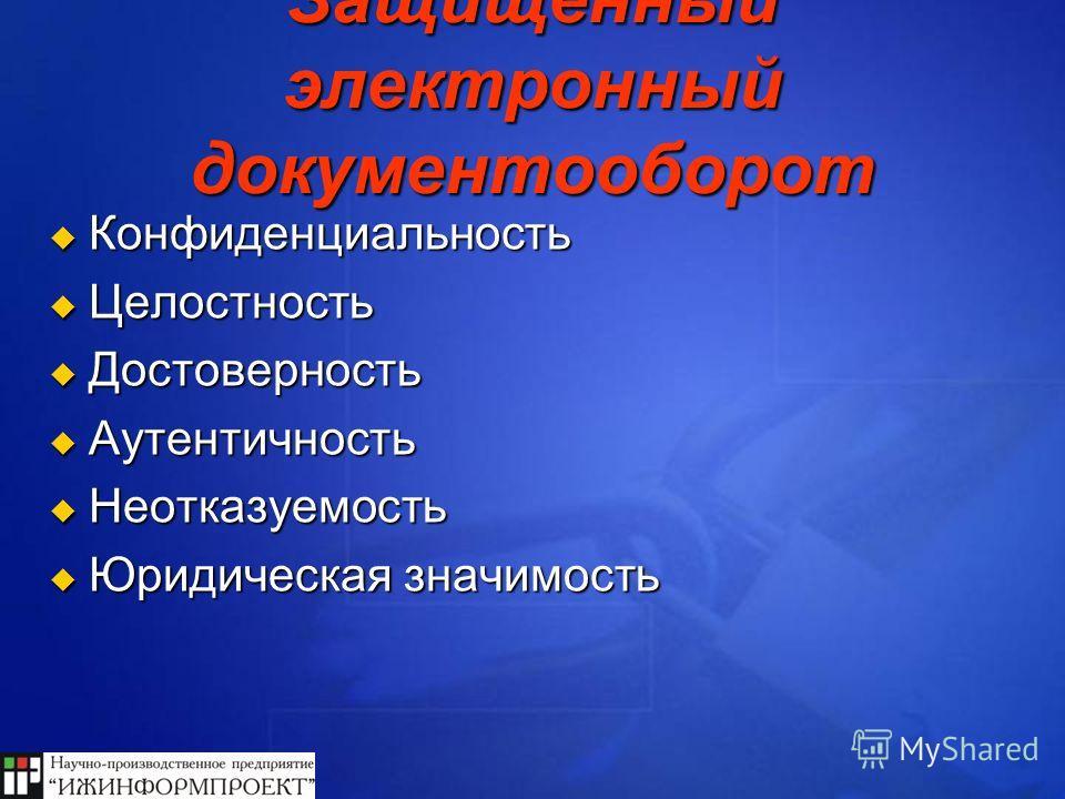 Защищенный электронный документооборот Конфиденциальность Целостность Достоверность Аутентичность Неотказуемость Юридическая значимость