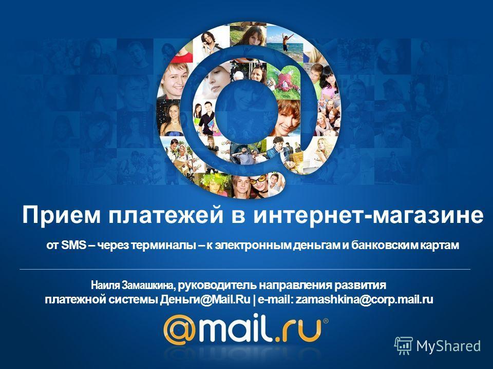 Наиля Замашкина, руководитель направления развития платежной системы Деньги@Mail.Ru | e-mail: zamashkina@corp.mail.ru от SMS – через терминалы – к электронным деньгам и банковским картам Прием платежей в интернет-магазине