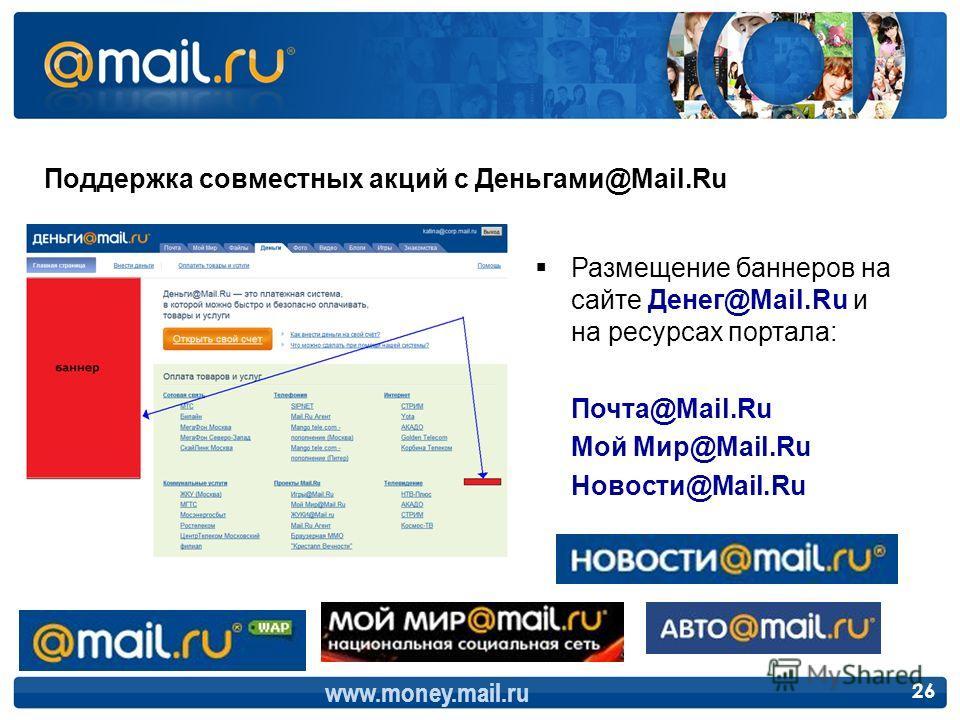 Поддержка совместных акций с Деньгами@Mail.Ru Размещение баннеров на сайте Денег@Mail.Ru и на ресурсах портала: Почта@Mail.Ru Мой Мир@Mail.Ru Новости@Mail.Ru www.money.mail.ru 26