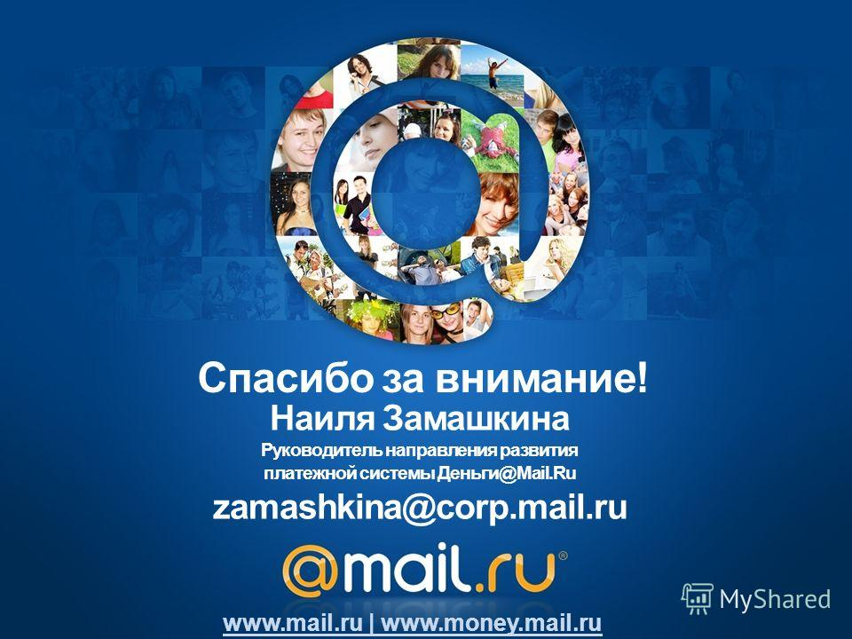 Наиля Замашкина Руководитель направления развития платежной системы Деньги@Mail.Ru zamashkina@corp.mail.ru www.mail.ru | www.money.mail.ru Спасибо за внимание!