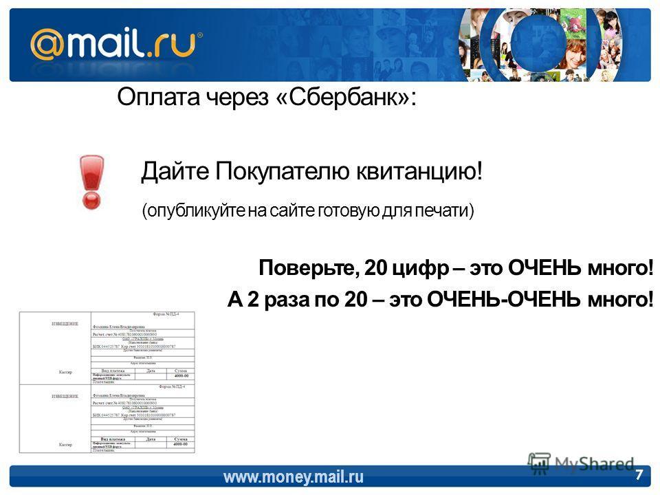 Оплата через «Сбербанк»: Дайте Покупателю квитанцию! (опубликуйте на сайте готовую для печати) Поверьте, 20 цифр – это ОЧЕНЬ много! А 2 раза по 20 – это ОЧЕНЬ-ОЧЕНЬ много! www.money.mail.ru 7