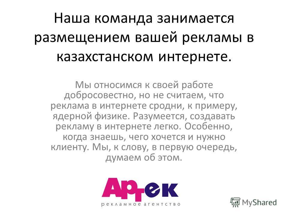 Наша команда занимается размещением вашей рекламы в казахстанском интернете. Мы относимся к своей работе добросовестно, но не считаем, что реклама в интернете сродни, к примеру, ядерной физике. Разумеется, создавать рекламу в интернете легко. Особенн
