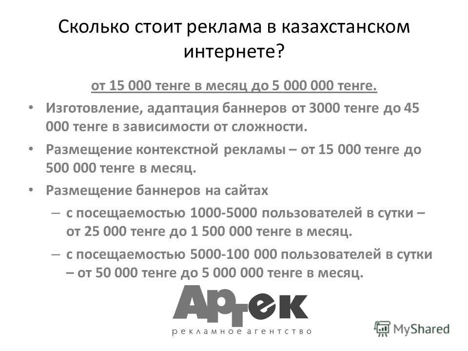Сколько стоит реклама в казахстанском интернете? от 15 000 тенге в месяц до 5 000 000 тенге. Изготовление, адаптация баннеров от 3000 тенге до 45 000 тенге в зависимости от сложности. Размещение контекстной рекламы – от 15 000 тенге до 500 000 тенге