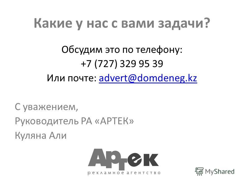Какие у нас с вами задачи? Обсудим это по телефону: +7 (727) 329 95 39 Или почте: advert@domdeneg.kzadvert@domdeneg.kz С уважением, Руководитель РА «АРТЕК» Куляна Али