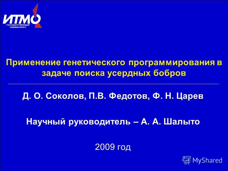 Применение генетического программирования в задаче поиска усердных бобров Д. О. Соколов, П.В. Федотов, Ф. Н. Царев Научный руководитель – А. А. Шалыто 2009 год