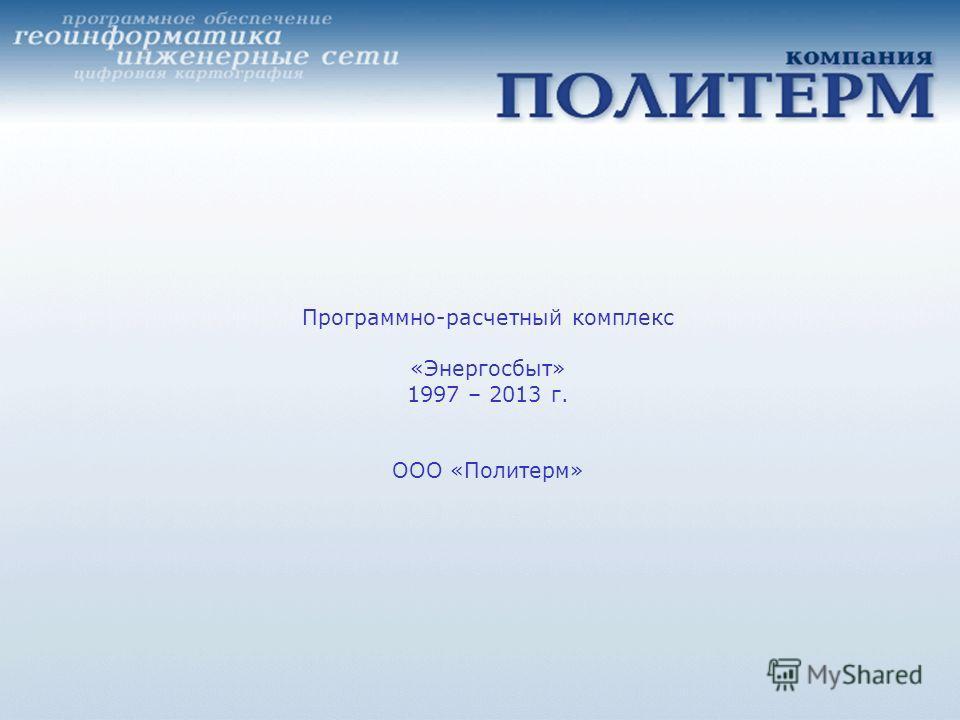 Программно-расчетный комплекс «Энергосбыт» 1997 – 2013 г. ООО «Политерм»