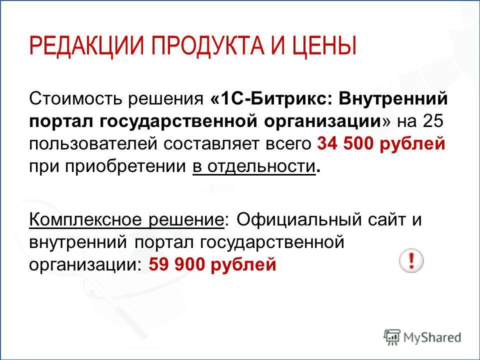 Стоимость решения «1С-Битрикс: Внутренний портал государственной организации» на 25 пользователей составляет всего 34 500 рублей при приобретении в отдельности. Комплексное решение: Официальный сайт и внутренний портал государственной организации: 59