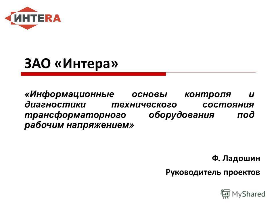 ЗАО «Интера» «Информационные основы контроля и диагностики технического состояния трансформаторного оборудования под рабочим напряжением» Ф. Ладошин Руководитель проектов