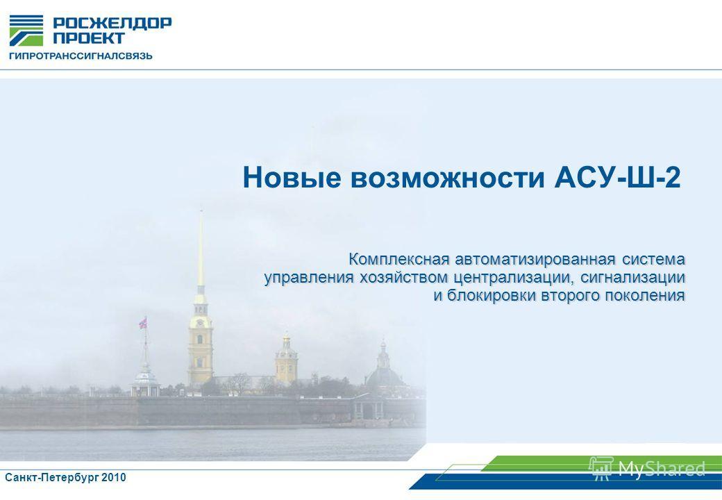Комплексная автоматизированная система управления хозяйством централизации, сигнализации и блокировки второго поколения Санкт-Петербург 2010 Новые возможности АСУ-Ш-2