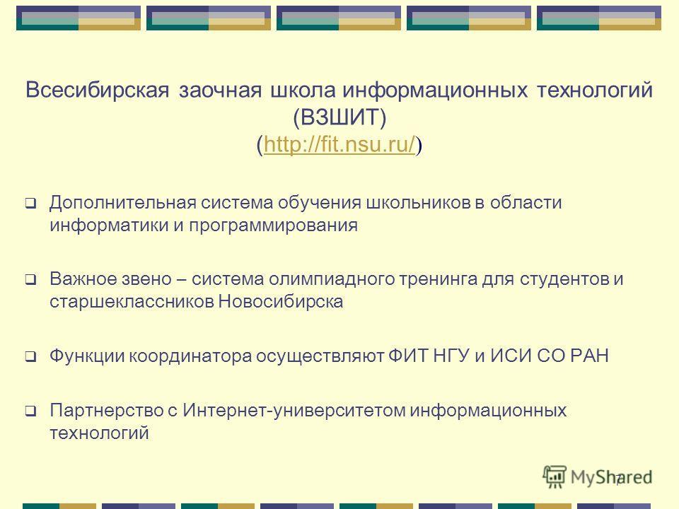 7 Всесибирская заочная школа информационных технологий (ВЗШИТ) ( http://fit.nsu.ru/ ) http://fit.nsu.ru/ Дополнительная система обучения школьников в области информатики и программирования Важное звено – система олимпиадного тренинга для студентов и