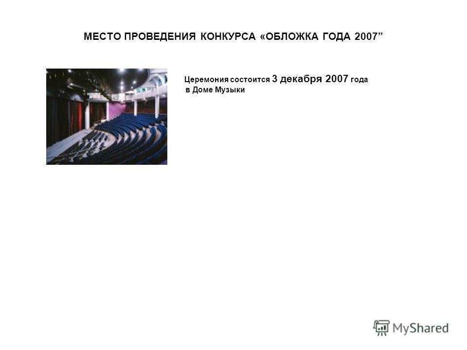 МЕСТО ПРОВЕДЕНИЯ КОНКУРСА «ОБЛОЖКА ГОДА 2007 Церемония состоится 3 декабря 2007 года в Доме Музыки