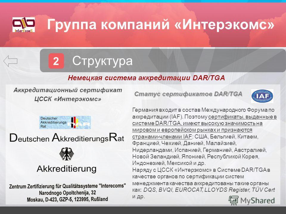 Группа компаний «Интерэкомс» 2 Структура Аккредитационный сертификат ЦССК «Интерэкомс» Статус сертификатов DAR/TGA Германия входит в состав Международного Форума по аккредитации (IAF). Поэтому сертификаты, выданные в системе DAR/TGA, имеют высокую зн