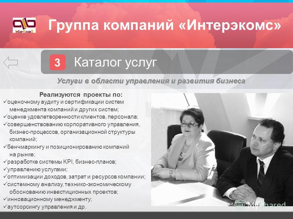 Группа компаний «Интерэкомс» 3 Каталог услуг Реализуются проекты по: оценочному аудиту и сертификации систем менеджмента компаний и других систем; оценке удовлетворенности клиентов, персонала; совершенствованию корпоративного управления, бизнес-проце