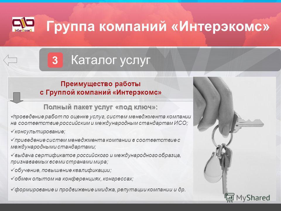 Группа компаний «Интерэкомс» 3 Каталог услуг. Преимущество работы с Группой компаний «Интерэкомс» Полный пакет услуг «под ключ»: проведение работ по оценке услуг, систем менеджмента компании на соответствие российским и международным стандартам ИСО;