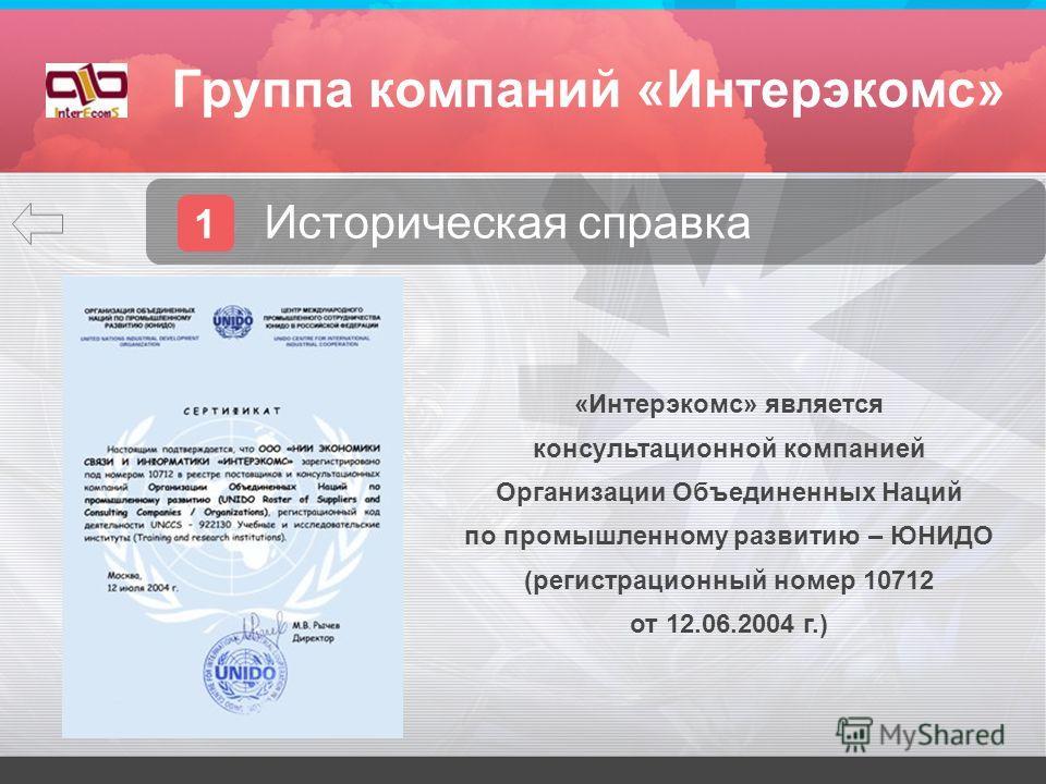 Группа компаний «Интерэкомс» 1 Историческая справка. «Интерэкомс» является консультационной компанией Организации Объединенных Наций по промышленному развитию – ЮНИДО (регистрационный номер 10712 от 12.06.2004 г.)