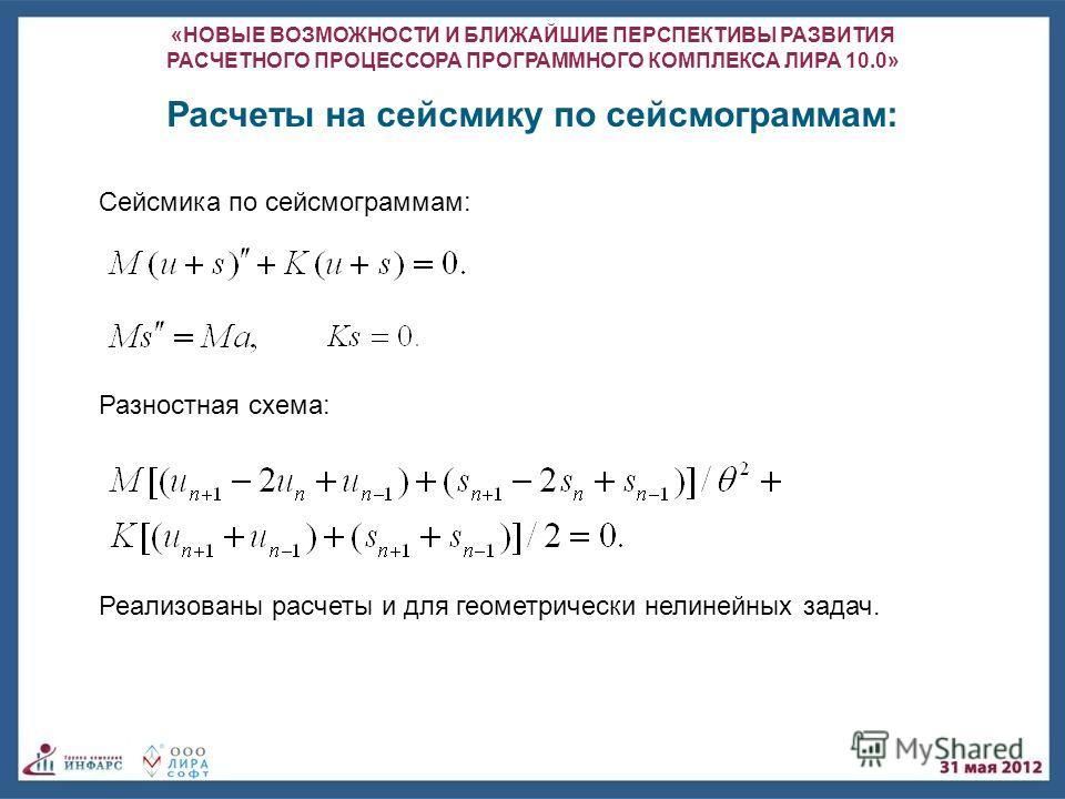 «НОВЫЕ ВОЗМОЖНОСТИ И БЛИЖАЙШИЕ ПЕРСПЕКТИВЫ РАЗВИТИЯ РАСЧЕТНОГО ПРОЦЕССОРА ПРОГРАММНОГО КОМПЛЕКСА ЛИРА 10.0» Сейсмика по сейсмограммам: Расчеты на сейсмику по сейсмограммам: Разностная схема: Реализованы расчеты и для геометрически нелинейных задач.