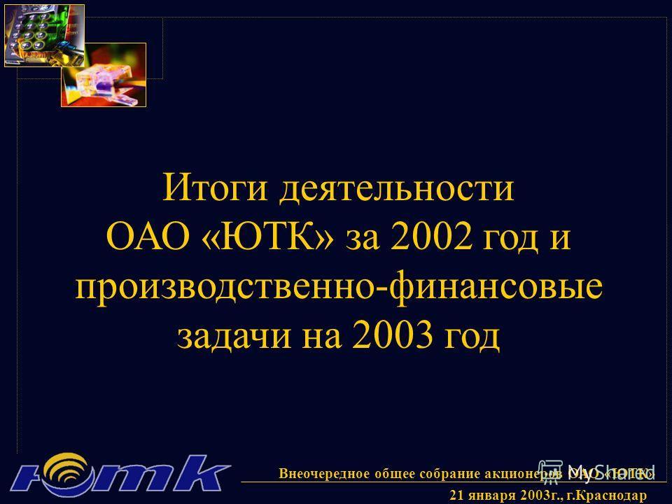 Внеочередное общее собрание акционеров ОАО «ЮТК» 21 января 2003г., г.Краснодар Итоги деятельности ОАО «ЮТК» за 2002 год и производственно-финансовые задачи на 2003 год