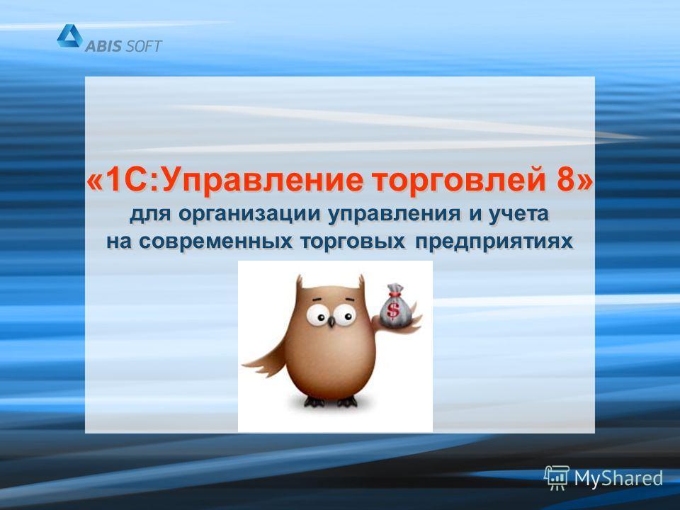 «1С:Управление торговлей 8» для организации управления и учета на современных торговых предприятиях