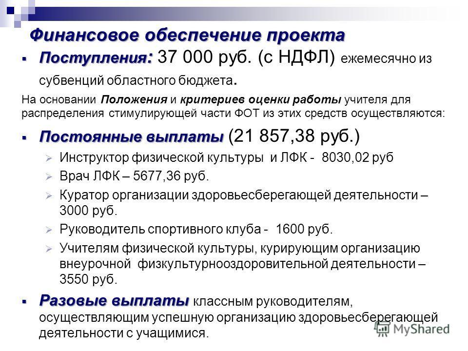 Финансовое обеспечение проекта Поступления : Поступления : 37 000 руб. (с НДФЛ) ежемесячно из субвенций областного бюджета. На основании Положения и критериев оценки работы учителя для распределения стимулирующей части ФОТ из этих средств осуществляю