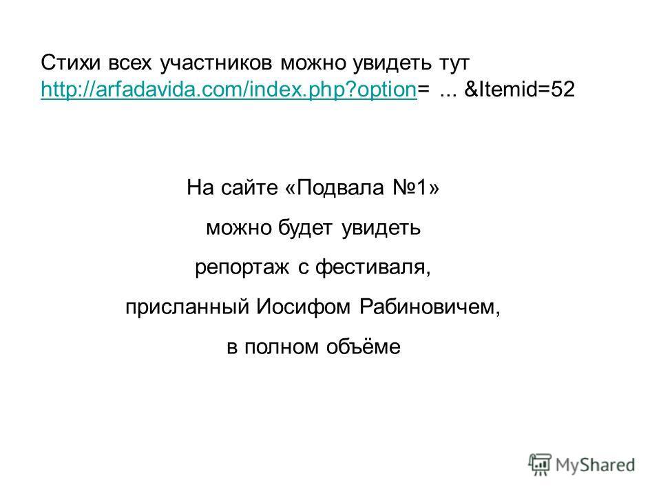 Стихи всех участников можно увидеть тут http://arfadavida.com/index.php?option=... &Itemid=52 http://arfadavida.com/index.php?option На сайте «Подвала 1» можно будет увидеть репортаж с фестиваля, присланный Иосифом Рабиновичем, в полном объёме