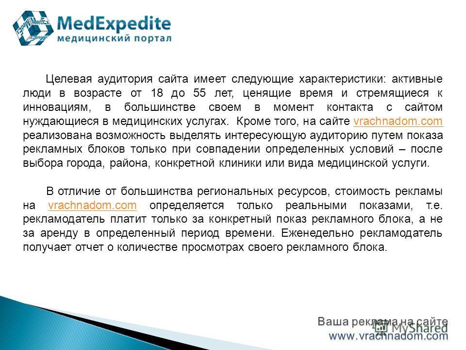 Целевая аудитория сайта имеет следующие характеристики: активные люди в возрасте от 18 до 55 лет, ценящие время и стремящиеся к инновациям, в большинстве своем в момент контакта с сайтом нуждающиеся в медицинских услугах. Кроме того, на сайте vrachna