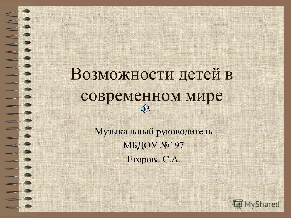 Возможности детей в современном мире Музыкальный руководитель МБДОУ 197 Егорова С.А.