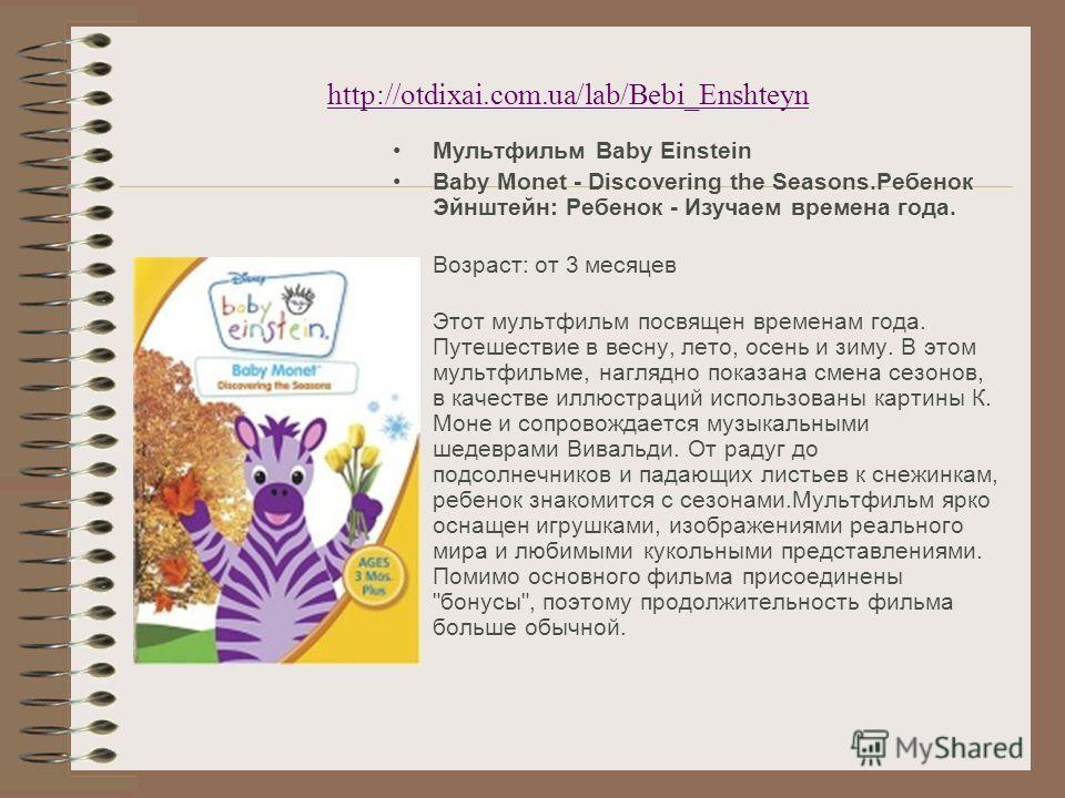 http://otdixai.com.ua/lab/Bebi_Enshteyn Мультфильм Baby Einstein Baby Monet - Discovering the Seasons.Ребенок Эйнштейн: Ребенок - Изучаем времена года. Возраст: от 3 месяцев Этот мультфильм посвящен временам года. Путешествие в весну, лето, осень и з