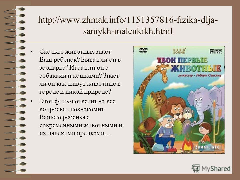 http://www.zhmak.info/1151357816-fizika-dlja- samykh-malenkikh.html Сколько животных знает Ваш ребенок? Бывал ли он в зоопарке? Играл ли он с собаками и кошками? Знает ли он как живут животные в городе и дикой природе? Этот фильм ответит на все вопро