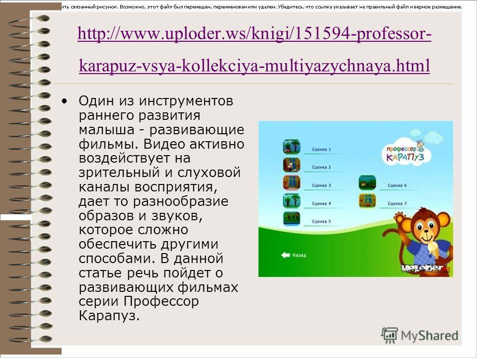 http://www.uploder.ws/knigi/151594-professor- karapuz-vsya-kollekciya-multiyazychnaya.html Один из инструментов раннего развития малыша - развивающие фильмы. Видео активно воздействует на зрительный и слуховой каналы восприятия, дает то разнообразие
