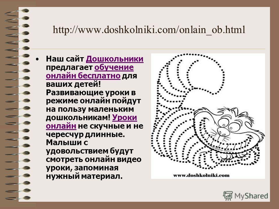 http://www.doshkolniki.com/onlain_ob.html Наш сайт Дошкольники предлагает обучение онлайн бесплатно для ваших детей! Развивающие уроки в режиме онлайн пойдут на пользу маленьким дошкольникам! Уроки онлайн не скучные и не чересчур длинные. Малыши с уд