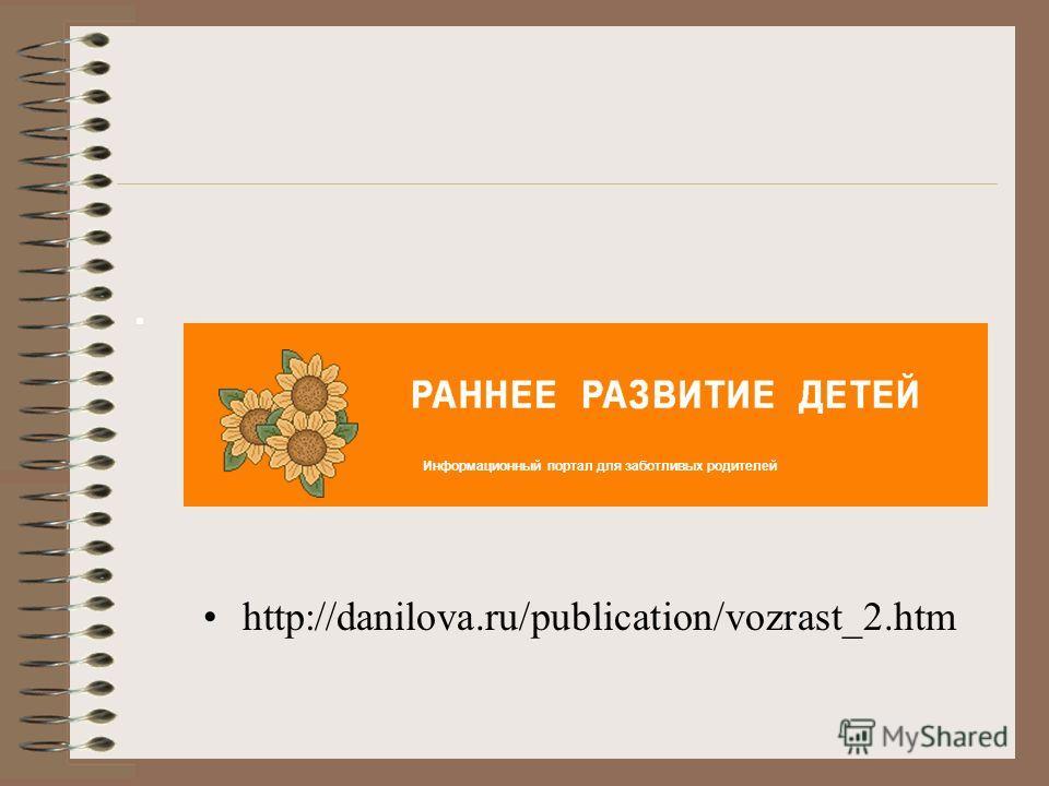 http://danilova.ru/publication/vozrast_2.htm Информационный портал для заботливых родителей