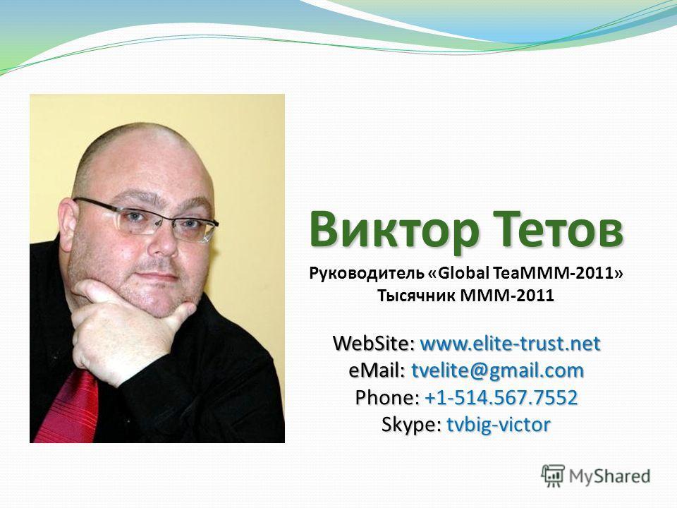 Виктор Тетов Руководитель «Global TeaMMM-2011» Тысячник МММ-2011 WebSite: www.elite-trust.net eMail: tvelite@gmail.com Phone: +1-514.567.7552 Skype: tvbig-victor
