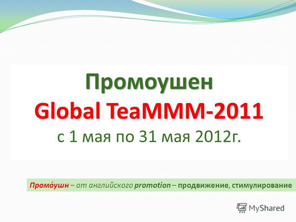 Промоушен Global TeaMММ-2011 с 1 мая по 31 мая 2012г. Промо́ушн – от английского promotion – продвижение, стимулирование