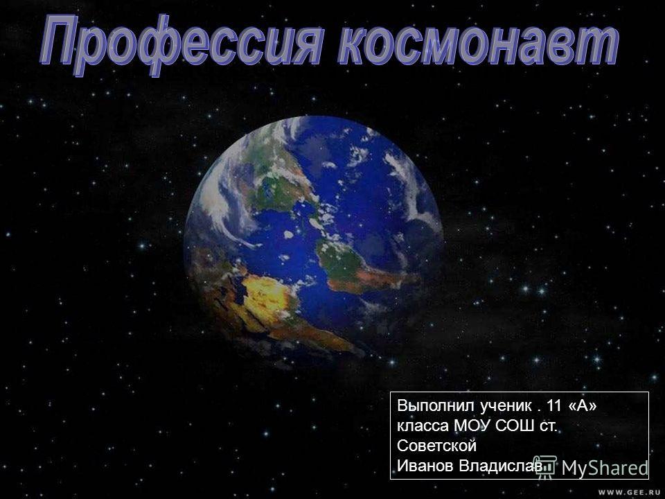 Профессия космонавт Выполнил ученик. 11 «А» класса МОУ СОШ ст. Советской Иванов Владислав