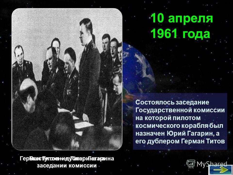 Состоялось заседание Государственной комиссии на которой пилотом космического корабля был назначен Юрий Гагарин, а его дублером Герман Титов 10 апреля 1961 года Выступление Гагарина на заседании комиссии Герман Титов – дублер Гагарина