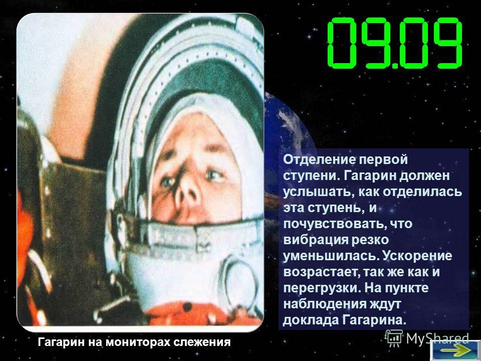 Отделение первой ступени. Гагарин должен услышать, как отделилась эта ступень, и почувствовать, что вибрация резко уменьшилась. Ускорение возрастает, так же как и перегрузки. На пункте наблюдения ждут доклада Гагарина. Гагарин на мониторах слежения