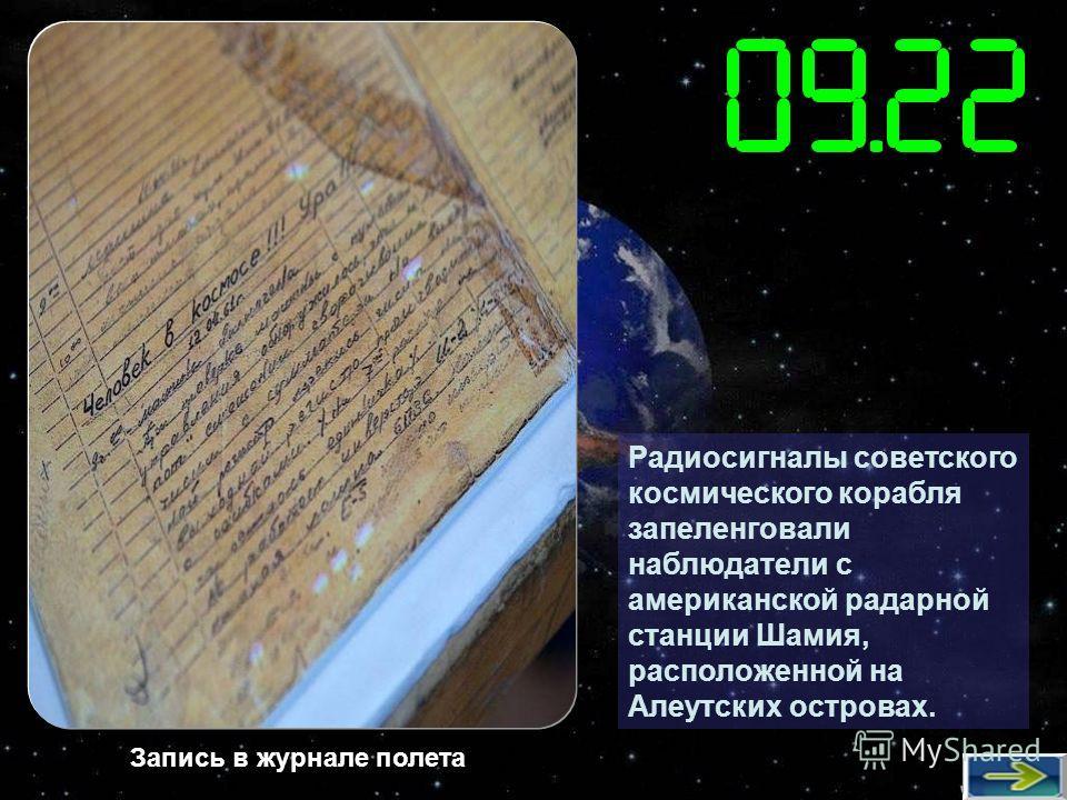 Радиосигналы советского космического корабля запеленговали наблюдатели с американской радарной станции Шамия, расположенной на Алеутских островах. Запись в журнале полета