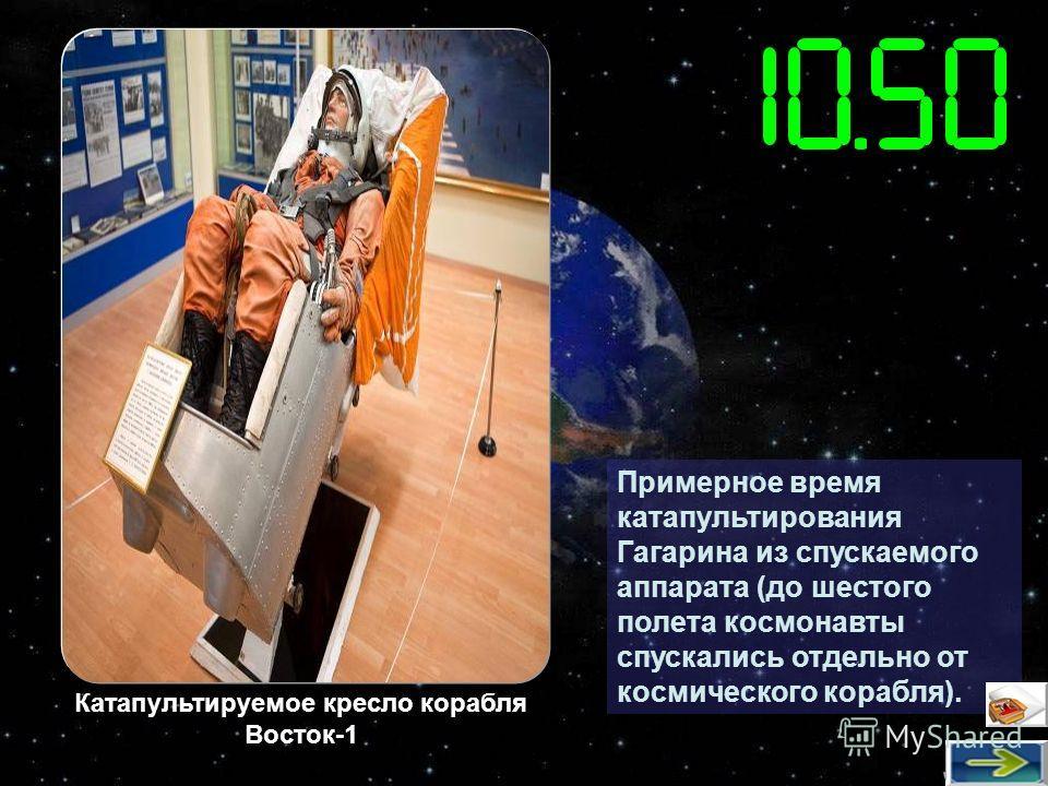 Примерное время катапультирования Гагарина из спускаемого аппарата (до шестого полета космонавты спускались отдельно от космического корабля). Катапультируемое кресло корабля Восток-1