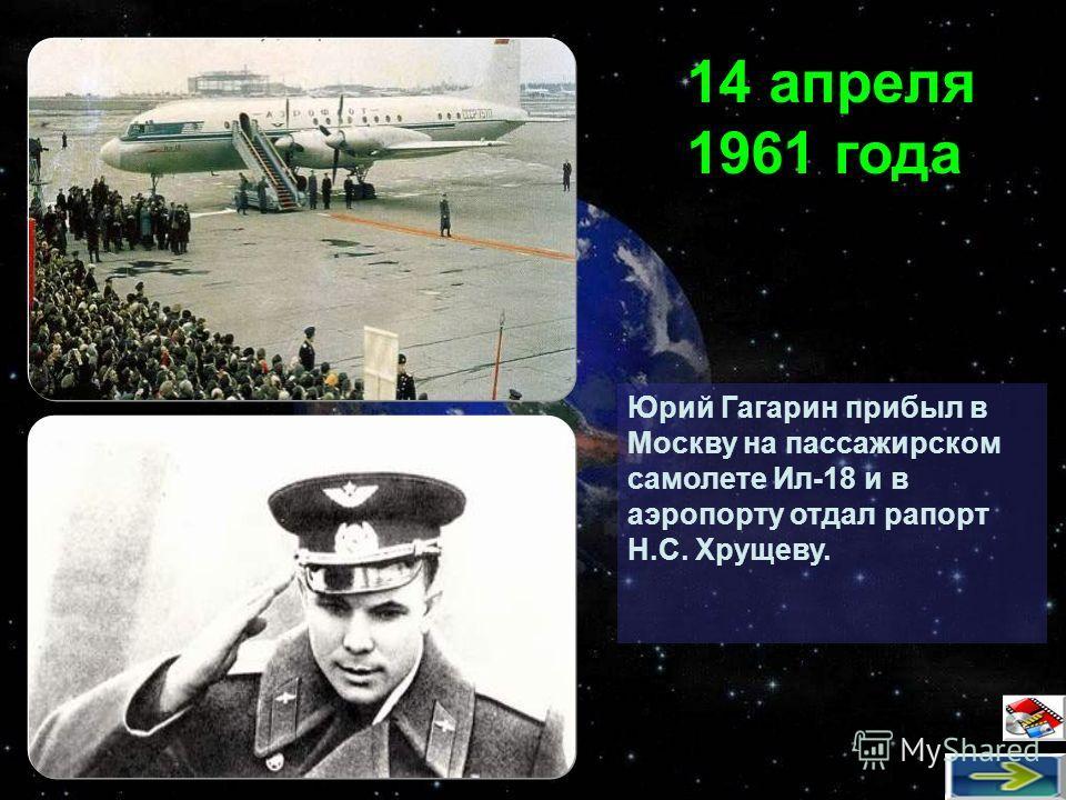 Юрий Гагарин прибыл в Москву на пассажирском самолете Ил-18 и в аэропорту отдал рапорт Н.С. Хрущеву. 14 апреля 1961 года