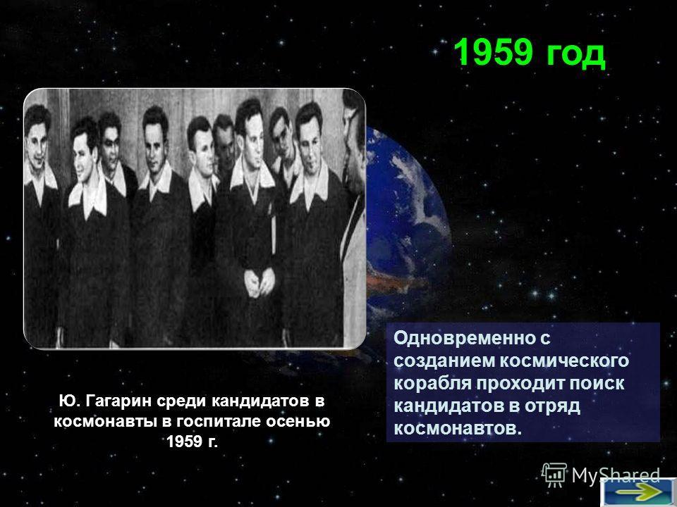 Одновременно с созданием космического корабля проходит поиск кандидатов в отряд космонавтов. 1959 год Ю. Гагарин среди кандидатов в космонавты в госпитале осенью 1959 г.
