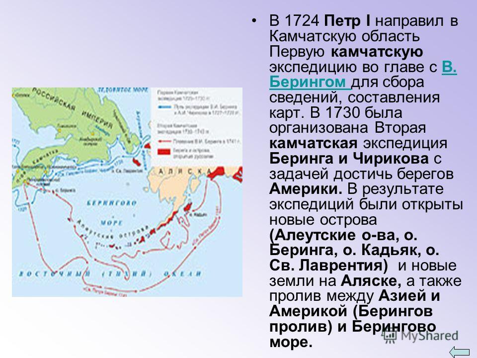 В 1724 Петр I направил в Камчатскую область Первую камчатскую экспедицию во главе с В. Берингом для сбора сведений, составления карт. В 1730 была организована Вторая камчатская экспедиция Беринга и Чирикова с задачей достичь берегов Америки. В резуль