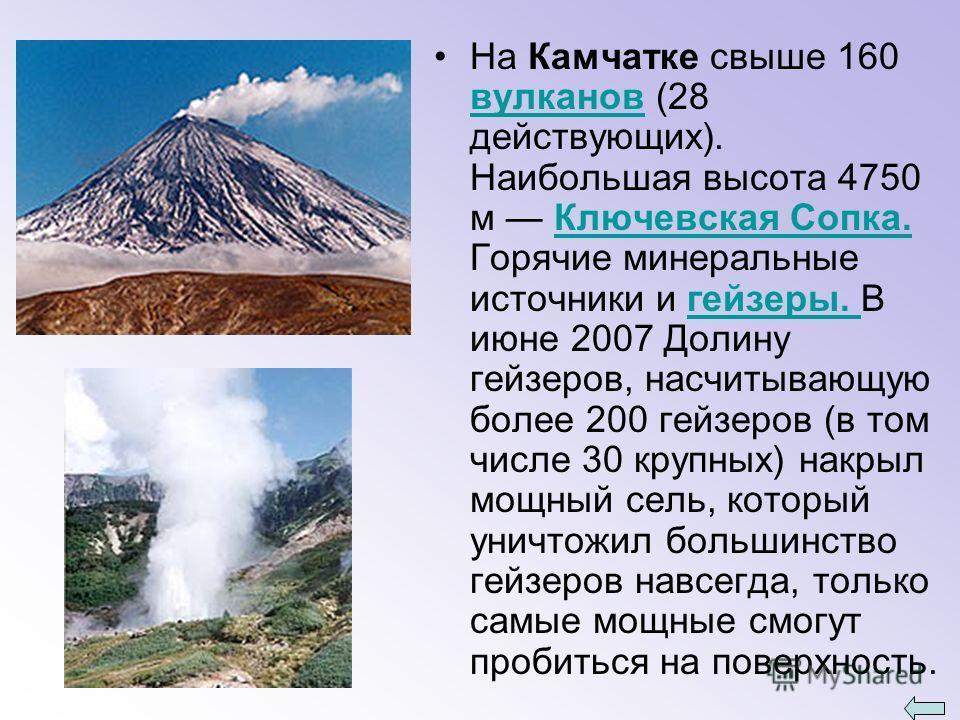 На Камчатке свыше 160 вулканов (28 действующих). Наибольшая высота 4750 м Ключевская Сопка. Горячие минеральные источники и гейзеры. В июне 2007 Долину гейзеров, насчитывающую более 200 гейзеров (в том числе 30 крупных) накрыл мощный сель, который ун