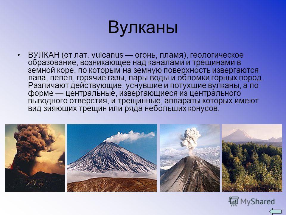 Вулканы ВУЛКАН (от лат. vulcanus огонь, пламя), геологическое образование, возникающее над каналами и трещинами в земной коре, по которым на земную поверхность извергаются лава, пепел, горячие газы, пары воды и обломки горных пород. Различают действу