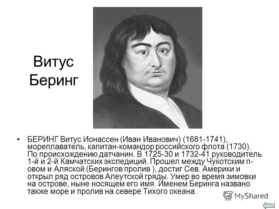 Витус Беринг БЕРИНГ Витус Ионассен (Иван Иванович) (1681-1741), мореплаватель, капитан-командор российского флота (1730). По происхождению датчанин. В 1725-30 и 1732-41 руководитель 1-й и 2-й Камчатских экспедиций. Прошел между Чукотским п- овом и Ал