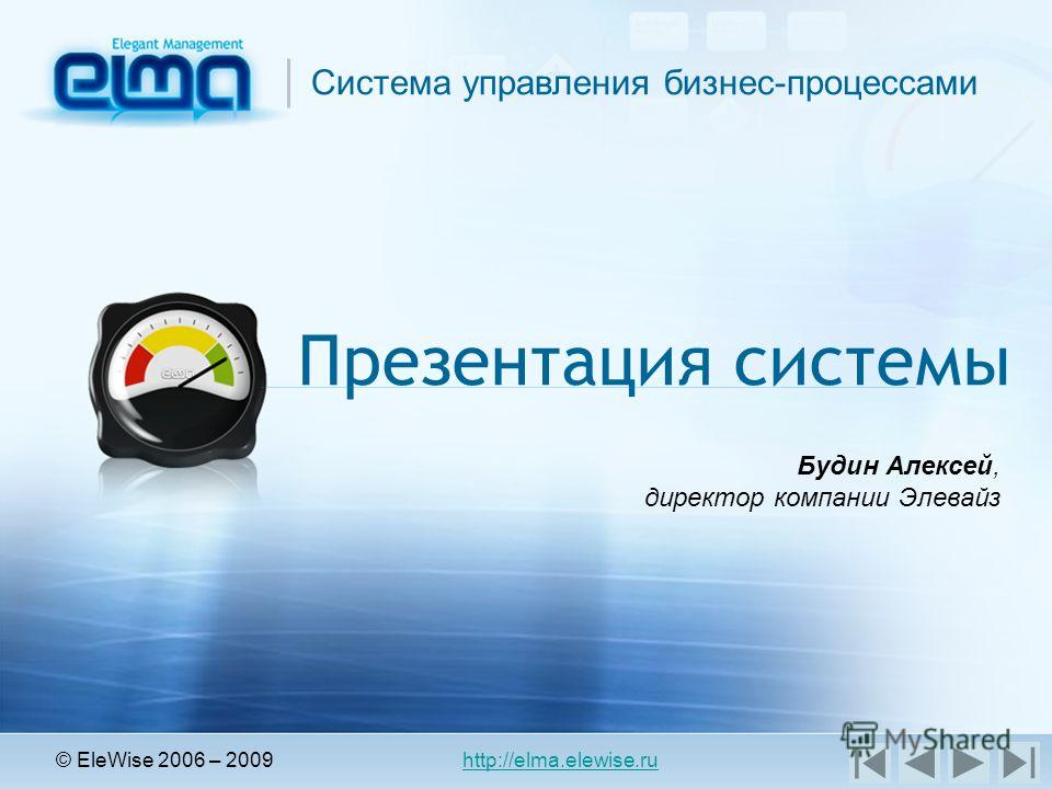 Cистема управления бизнес-процессами Презентация системы © EleWise 2006 – 2009 http://elma.elewise.ru Будин Алексей, директор компании Элевайз